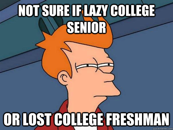 Not sure if lazy college senior or lost college freshman - Not sure if lazy college senior or lost college freshman  Futurama Fry