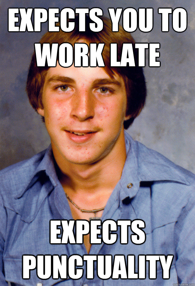 expects you to work late expects punctuality - expects you to work late expects punctuality  Old Economy Steven