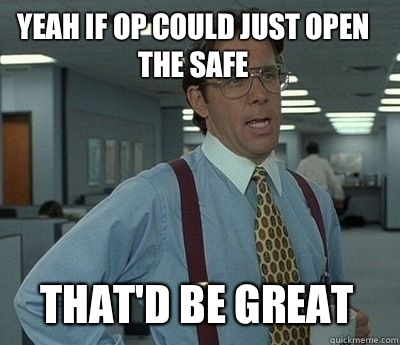 Yeah if OP could just open the safe That'd be great - Yeah if OP could just open the safe That'd be great  Bill Lumbergh