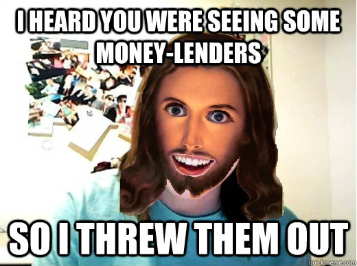 I heard you were seeing some money-lenders SO I THREW THEM OUt