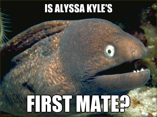 Is Alyssa Kyle's First Mate?  Bad Joke Eel