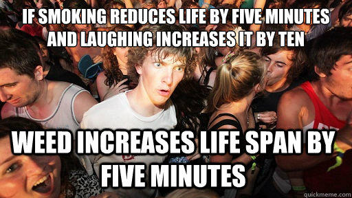 if smoking reduces life by five minutes and laughing increases it by ten weed increases life span by five minutes - if smoking reduces life by five minutes and laughing increases it by ten weed increases life span by five minutes  Sudden Clarity Clarence
