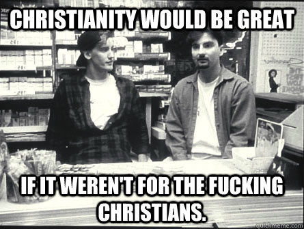Christianity would be great If it weren't for the fucking christians.  clerkschrist