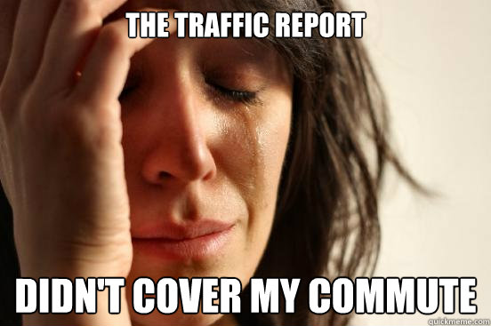 The traffic report didn't cover my commute - The traffic report didn't cover my commute  First World Problems