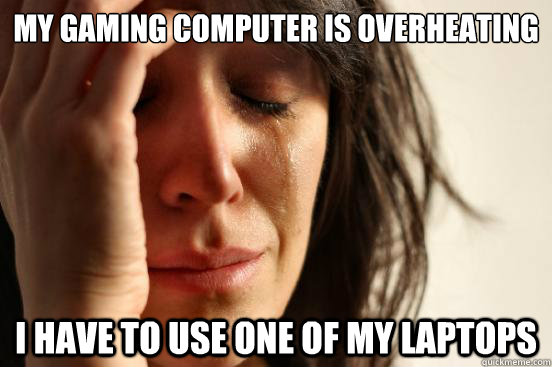 my gaming computer is overheating i have to use one of my laptops - my gaming computer is overheating i have to use one of my laptops  First World Problems