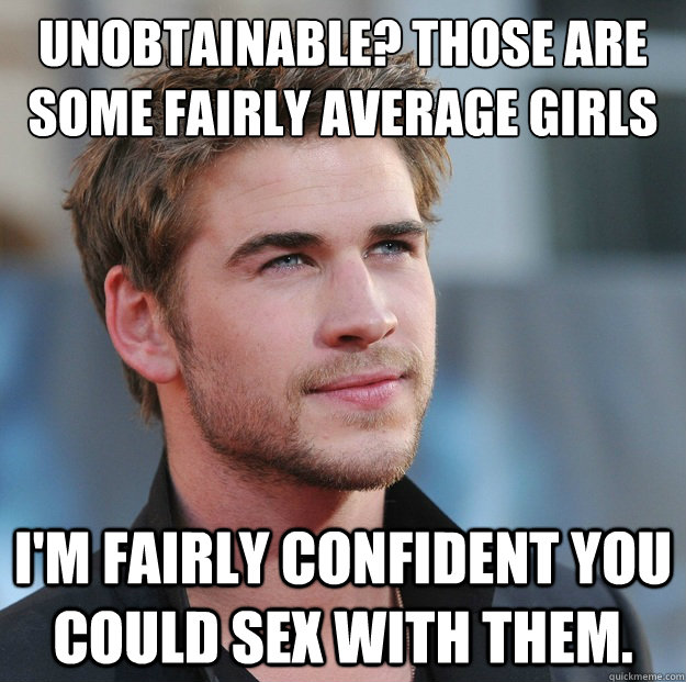 Unobtainable? Those are some fairly average girls man.  I'm fairly confident you could sex with them.  Attractive Guy Girl Advice