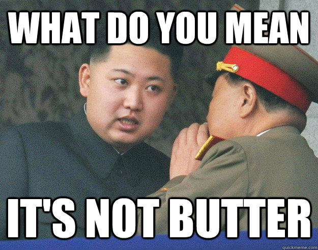 What do you mean it's not butter - What do you mean it's not butter  Hungry Kim Jong Un