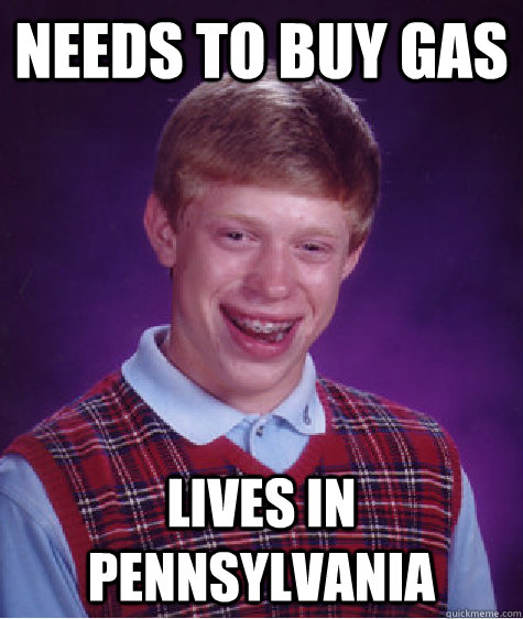 needs to buy gas lives in Pennsylvania - needs to buy gas lives in Pennsylvania  Bad Luck Brian