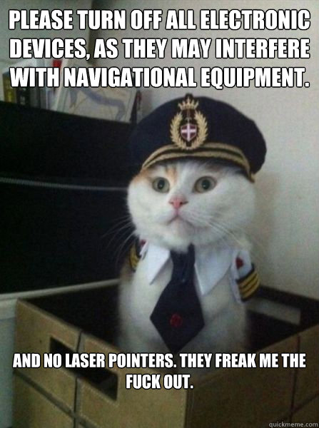 please turn off all electronic devices, as they may interfere with navigational equipment. and no laser pointers. they freak me the fuck out.