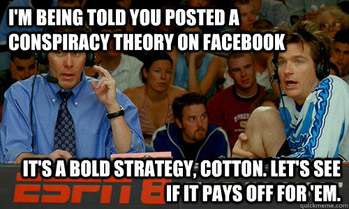 I'm being told you posted a conspiracy theory on facebook It's a bold strategy, Cotton. Let's see if it pays off for 'em. - I'm being told you posted a conspiracy theory on facebook It's a bold strategy, Cotton. Let's see if it pays off for 'em.  Cotton Pepper