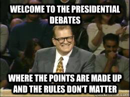 welcome to the Presidential Debates where the points are made up and the rules don't matter   whose line drew