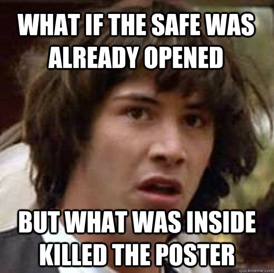 What if the safe was already opened but what was inside killed the poster - What if the safe was already opened but what was inside killed the poster  conspiracy keanu