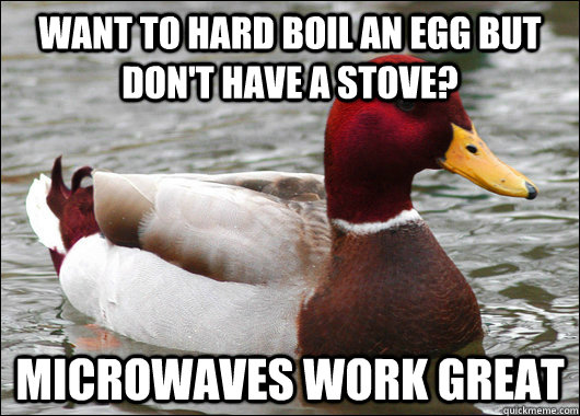 Want to hard boil an egg but don't have a stove? Microwaves work great - Want to hard boil an egg but don't have a stove? Microwaves work great  Malicious Advice Mallard