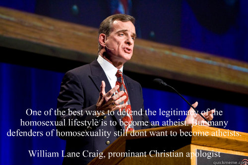 One of the best ways to defend the legitimacy of the homosexual lifestyle is to become an atheist. But many defenders of homosexuality still don't want to become atheists.  William Lane Craig, prominant Christian apologist  William Lane Craig
