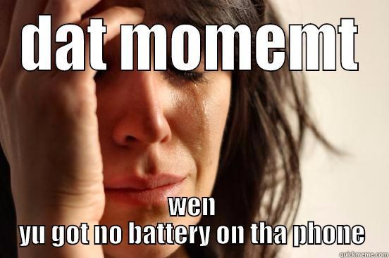 DAT MOMEMT WEN YU GOT NO BATTERY ON THA PHONE First World Problems