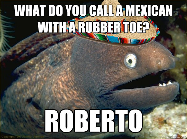 What do you call a Mexican with a rubber toe? Roberto - What do you call a Mexican with a rubber toe? Roberto  Misc
