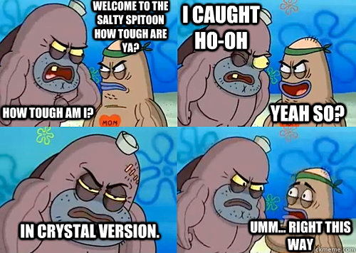 Welcome to the Salty Spitoon how tough are ya? HOW TOUGH AM I? I caught Ho-Oh In Crystal version. Umm... Right this way Yeah so?