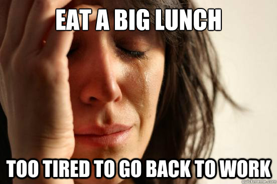 Eat a big lunch too tired to go back to work - Eat a big lunch too tired to go back to work  First World Problems