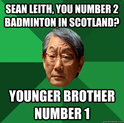 sean leith, you number 2 badminton in scotland? younger brother number 1  High Expectations Asian Father