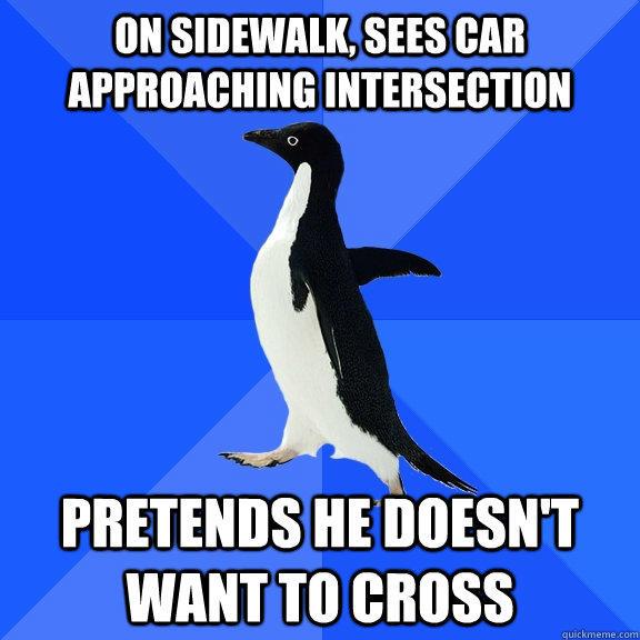on sidewalk, sees car approaching intersection pretends he doesn't want to cross - on sidewalk, sees car approaching intersection pretends he doesn't want to cross  Socially Awkward Penguin