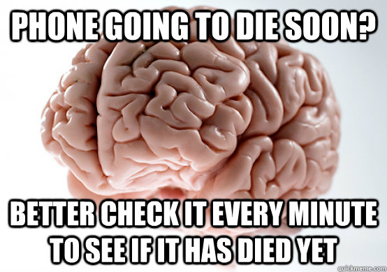 Phone going to die soon? Better check it every minute to see if it has died yet - Phone going to die soon? Better check it every minute to see if it has died yet  Scumbag Brain make you late to work