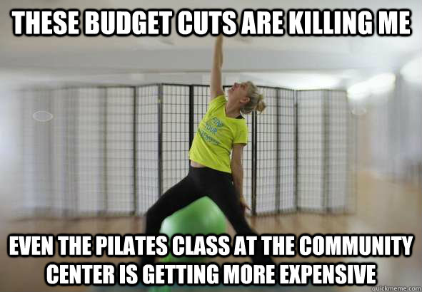 these budget cuts are killing me Even the Pilates class at the community center is getting more expensive - these budget cuts are killing me Even the Pilates class at the community center is getting more expensive  Saw this quote in the paper today