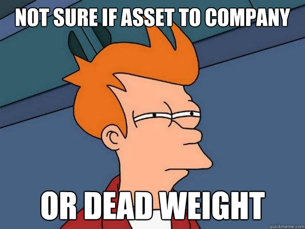 not sure if asset to company or dead weight - not sure if asset to company or dead weight  Futurama Fry