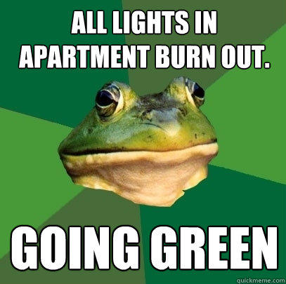 All lights in apartment burn out. going green - All lights in apartment burn out. going green  Foul Bachelor Frog