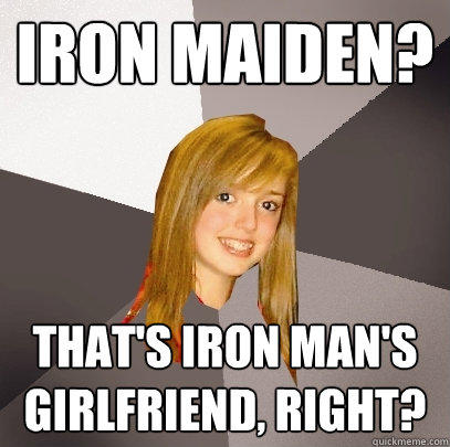 Iron Maiden? That's Iron Man's girlfriend, right? - Iron Maiden? That's Iron Man's girlfriend, right?  Musically Oblivious 8th Grader