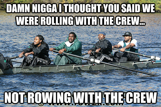 Damn Nigga I thought you said we were rolling with the crew... Not rowing with the Crew - Damn Nigga I thought you said we were rolling with the crew... Not rowing with the Crew  Misc