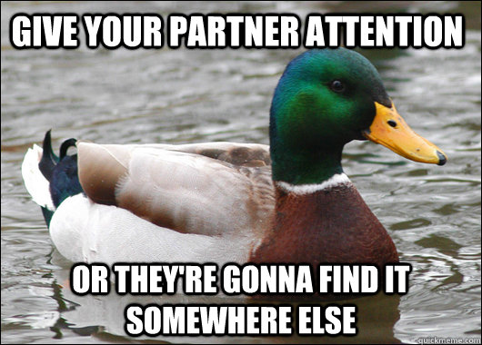 give your partner attention or they're gonna find it somewhere else - give your partner attention or they're gonna find it somewhere else  Actual Advice Mallard
