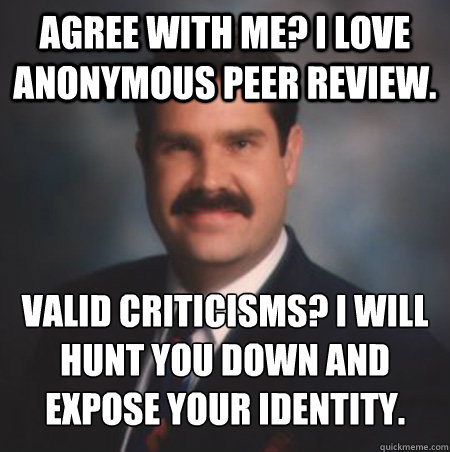 Agree with me? I love anonymous peer review. Valid criticisms? I will hunt you down and expose your identity.  Scumbag Watts