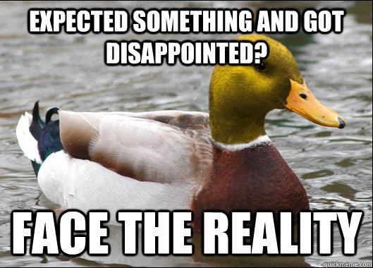Expected something and got disappointed? Face the reality