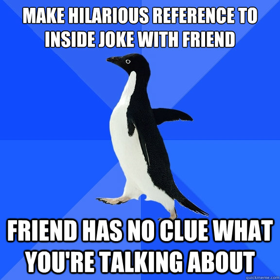 make hilarious reference to inside joke with friend friend has no clue what you're talking about - make hilarious reference to inside joke with friend friend has no clue what you're talking about  Socially Awkward Penguin