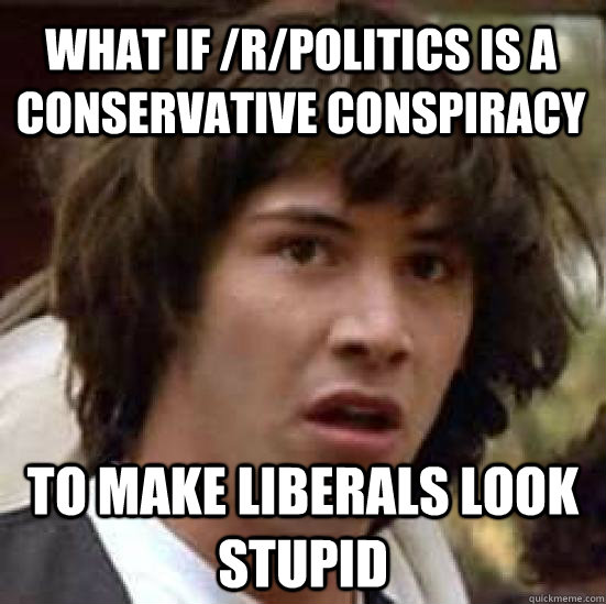 what if /r/politics is a conservative conspiracy to make liberals look stupid - what if /r/politics is a conservative conspiracy to make liberals look stupid  conspiracy keanu