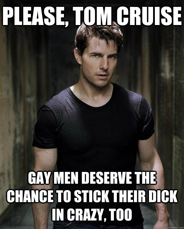 please, tom cruise gay men deserve the chance to stick their dick in crazy, too