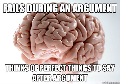 Fails during an argument Thinks of perfect things to say after argument - Fails during an argument Thinks of perfect things to say after argument  Scumbag Brain