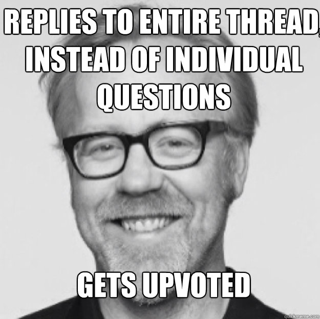 Replies to entire thread, instead of individual questions     gets upvoted Still gets karma Still gets upvoted  good guy Adam savage