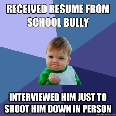 received resume from school bully interviewed him just to shoot him down in person - received resume from school bully interviewed him just to shoot him down in person  Success Kid