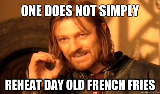 One Does Not Simply Reheat day old French fries - One Does Not Simply Reheat day old French fries  Boromir