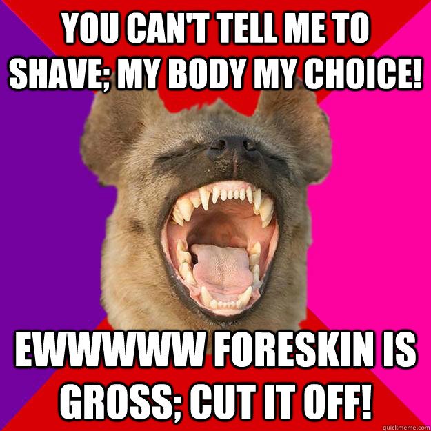 You can't tell me to shave; my body my choice! Ewwwww foreskin is gross; cut it off!