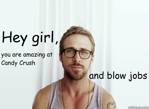 Hey girl,  and blow jobs you are amazing at Candy Crush - Hey girl,  and blow jobs you are amazing at Candy Crush  Hey Girl - Ryan Gosling - Provocative Student