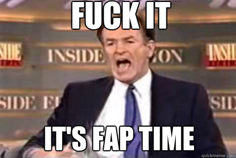 fuck it it's fap time - fuck it it's fap time  Fuck It Bill OReilly