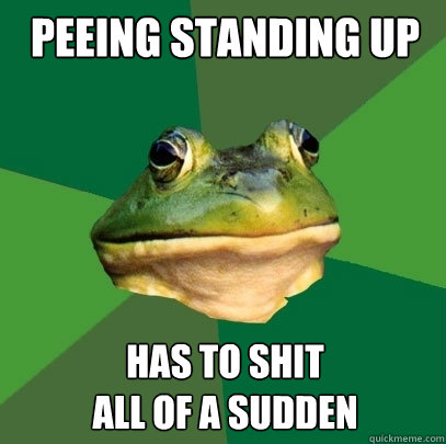 Peeing standing up has to shit all of a sudden - Peeing standing up has to shit all of a sudden  Foul Bachelor Frog