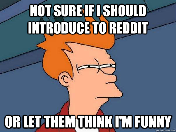 Not sure if I should introduce to Reddit Or let them think I'm funny - Not sure if I should introduce to Reddit Or let them think I'm funny  Misc