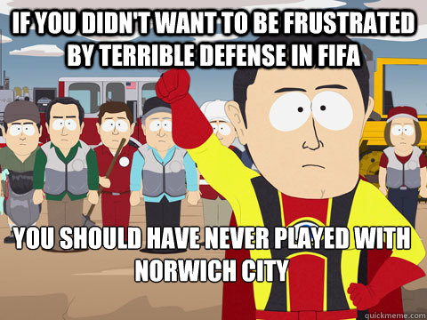 if you didn't want to be frustrated by terrible defense in fifa you should have never played with Norwich city - if you didn't want to be frustrated by terrible defense in fifa you should have never played with Norwich city  Captain Hindsight