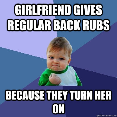 Girlfriend gives regular back rubs Because they turn her on - Girlfriend gives regular back rubs Because they turn her on  Success Kid