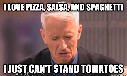 I love pizza, salsa, and spaghetti I just can't stand tomatoes - I love pizza, salsa, and spaghetti I just can't stand tomatoes  American Adult Picky Eater
