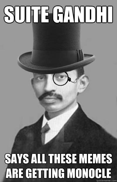 Suite Gandhi Says all these memes are getting monocle - Suite Gandhi Says all these memes are getting monocle  Getting monocle