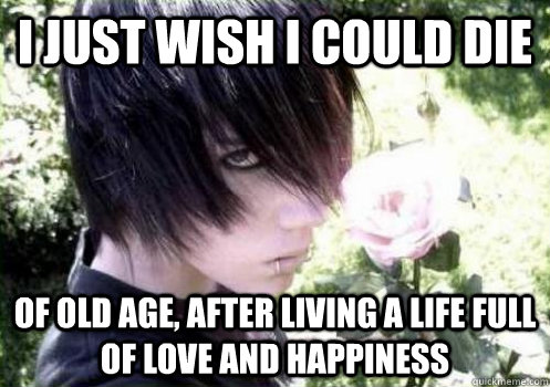 I just wish I could die of old age, after living a life full of love and happiness